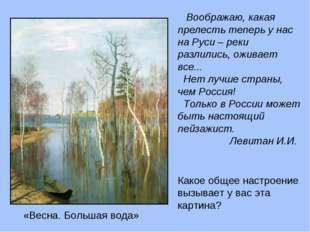 Воображаю, какая прелесть теперь у нас на Руси – реки разлились, оживает все
