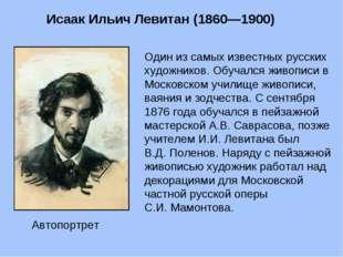 Исаак Ильич Левитан (1860—1900) Один из самых известных русских художников. О