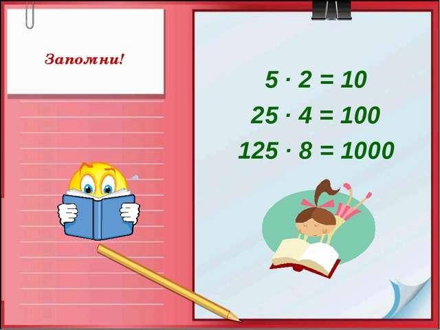 Запомни! 5 · 2 = 10 25 · 4 = 100 125 · 8 = 1000