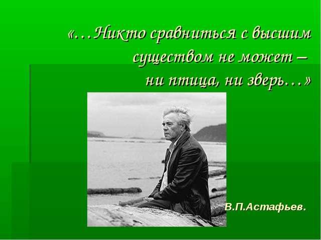 «…Никто сравниться с высшим существом не может – ни птица, ни зверь…» В.П.Аст...