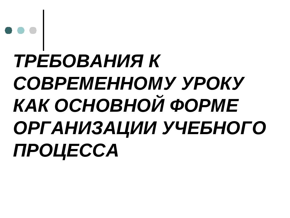 ТРЕБОВАНИЯ К СОВРЕМЕННОМУ УРОКУ КАК ОСНОВНОЙ ФОРМЕ ОРГАНИЗАЦИИ УЧЕБНОГО ПРОЦЕ...