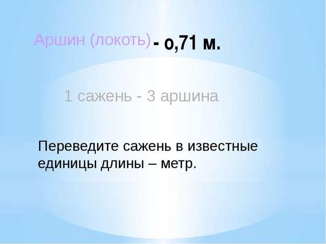 - о,71 м. Аршин (локоть) 1 сажень - 3 аршина Переведите сажень в известные ед...