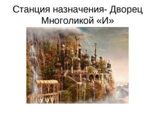 Станция назначения- Дворец Многоликой «И»