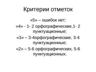 Критерии отметок «5» – ошибок нет; «4» - 1- 2 орфографические,1- 2 пунктуацио