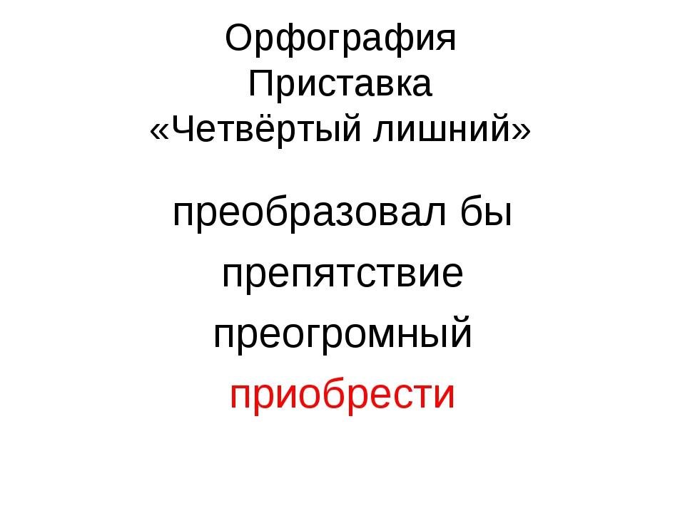 Орфография Приставка «Четвёртый лишний» преобразовал бы препятствие преогромн...