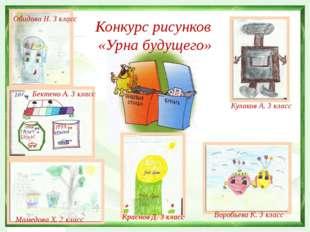 Конкурс рисунков «Урна будущего» Воробьева К. 3 класс Обидова Н. 3 класс Кра