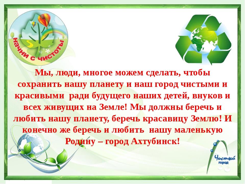 Мы, люди, многое можем сделать, чтобы сохранить нашу планету и наш город чис...