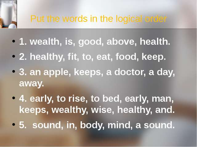 Put the words in the logical order 1. wealth, is, good, above, health. 2. hea...