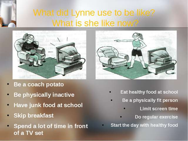 What did Lynne use to be like? What is she like now? Be a coach potato Be phy...