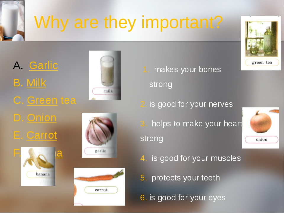 Why are they important? Garlic B. Milk C. Green tea D. Onion E. Carrot F. Ban...