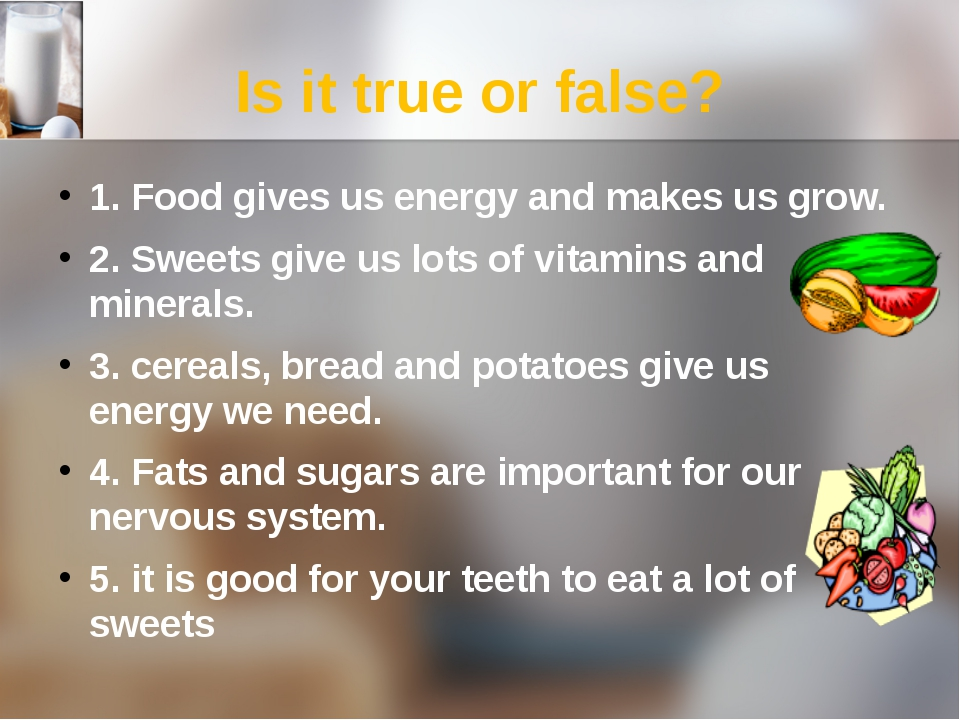 Is it true or false? 1. Food gives us energy and makes us grow. 2. Sweets giv...