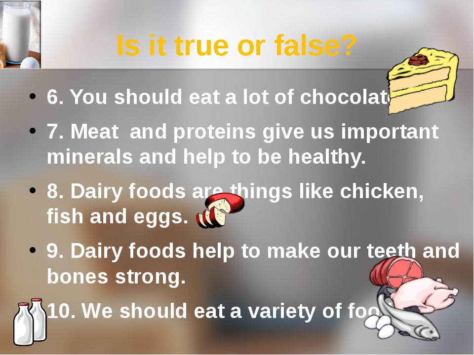 Is it true or false? 6. You should eat a lot of chocolate. 7. Meat and protei...