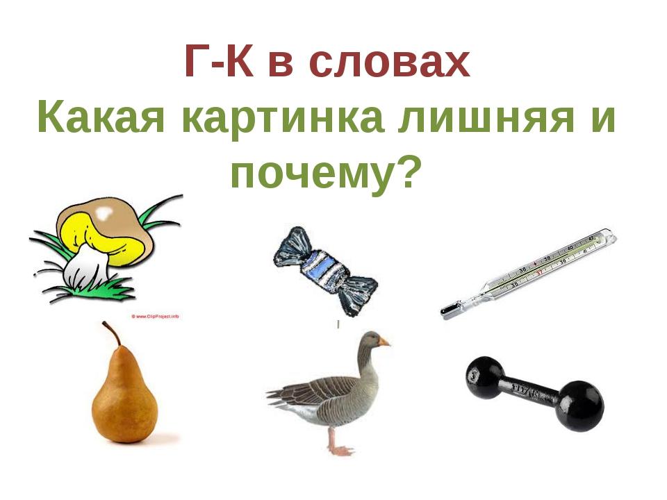 Г-К в словах Какая картинка лишняя и почему? Образец