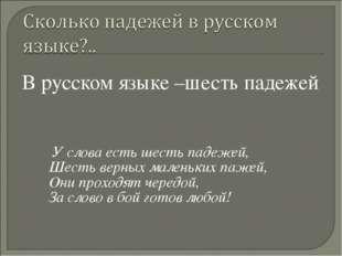 В русском языке –шесть падежей У слова есть шесть падежей, Шесть верных мале