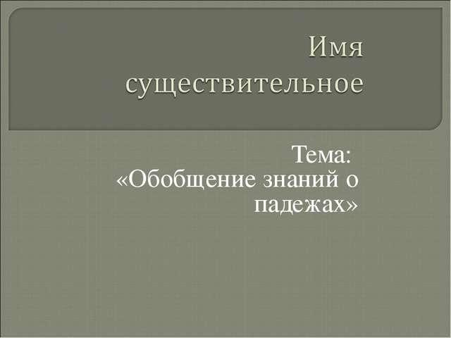 Тема: «Обобщение знаний о падежах»