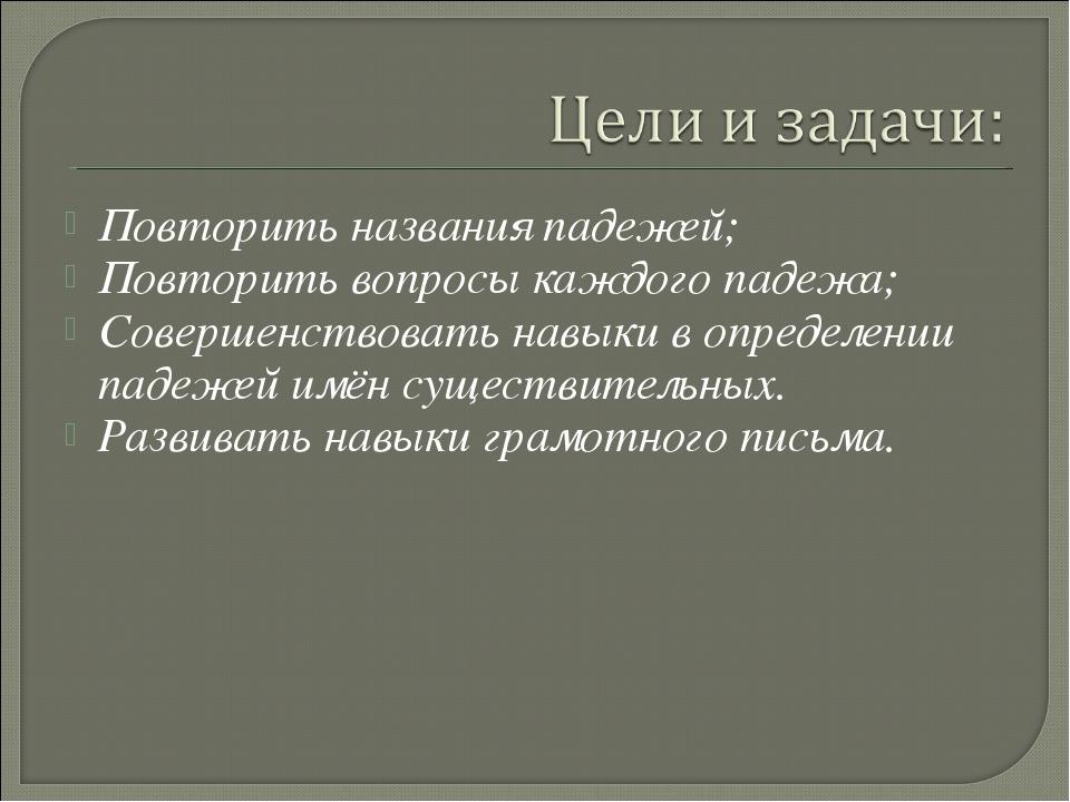 Повторить названия падежей; Повторить вопросы каждого падежа; Совершенствоват...