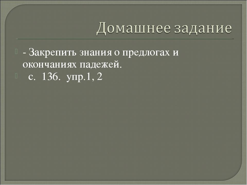 - Закрепить знания о предлогах и окончаниях падежей. с. 136. упр.1, 2
