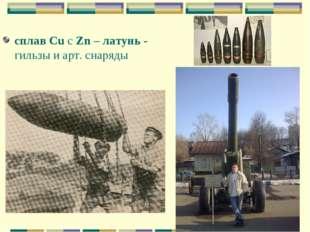 сплав Cu с Zn – латунь - гильзы и арт. снаряды