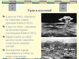 Уран и плутоний 6 августа 1945г. сброшена на Хиросиму первая урановая бомба (
