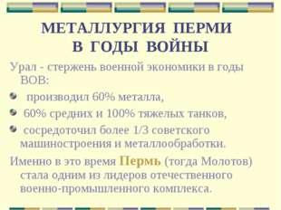 МЕТАЛЛУРГИЯ ПЕРМИ В ГОДЫ ВОЙНЫ Урал - стержень военной экономики в годы ВОВ: