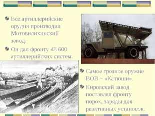 Все артиллерийские орудия производил Мотовилихинский завод. Он дал фронту 48