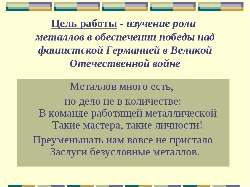 Цель работы - изучение роли металлов в обеспечении победы над фашистской Герм...