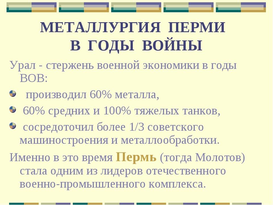 МЕТАЛЛУРГИЯ ПЕРМИ В ГОДЫ ВОЙНЫ Урал - стержень военной экономики в годы ВОВ:...