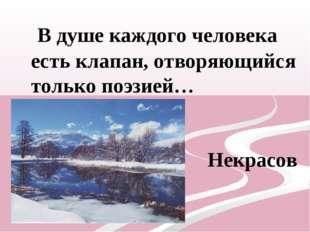 В душе каждого человека есть клапан, отворяющийся только поэзией… Николай Не