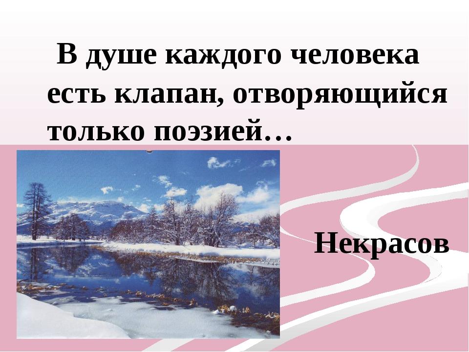 В душе каждого человека есть клапан, отворяющийся только поэзией… Николай Не...
