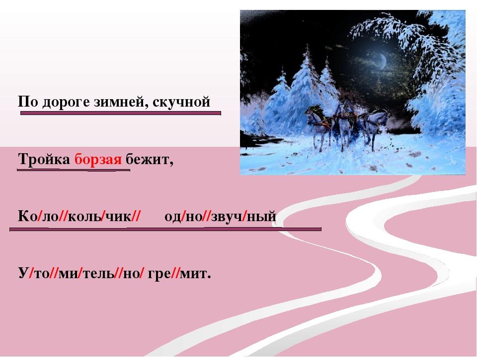 По дороге зимней, скучной Тройка борзая бежит, Ко/ло//коль/чик// од/но//звуч/...
