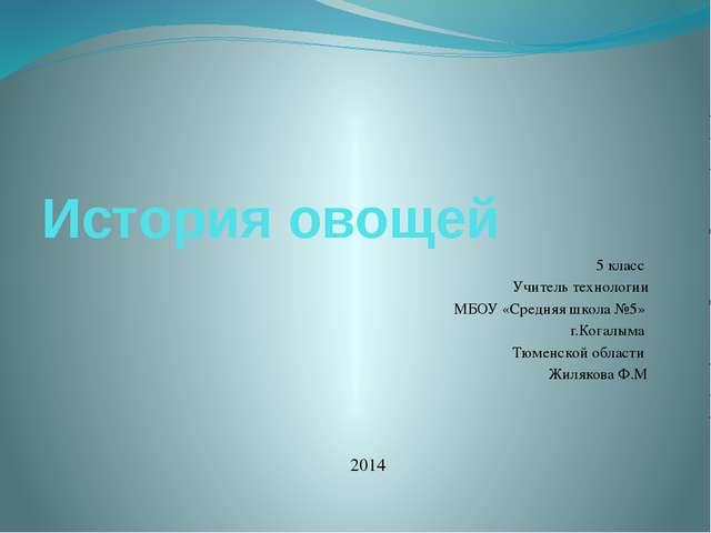 История овощей 5 класс Учитель технологии МБОУ «Средняя школа №5» г.Когалыма...