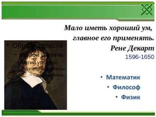 Мало иметь хороший ум, главное его применять. Рене Декарт 1596-1650