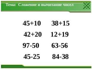 Тема: Сложение и вычитание чисел 45+10 38+15 42+20 12+19 97-50 63-56 45-25 84