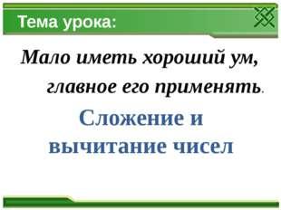 Тема урока: Мало иметь хороший ум, главное его применять. Сложение и вычитани