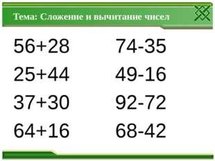 Тема: Сложение и вычитание чисел 56+28 74-35 25+44 49-16 37+30 92-72 64+16 68