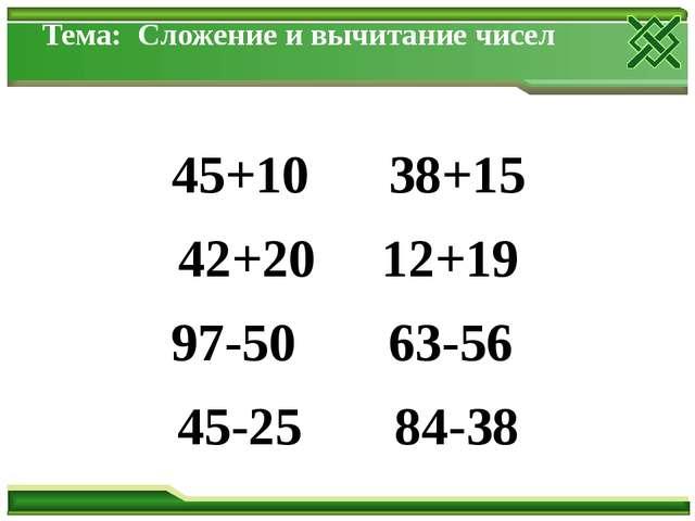 Тема: Сложение и вычитание чисел 45+10 38+15 42+20 12+19 97-50 63-56 45-25 84...