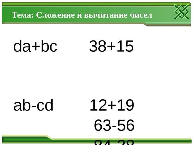 Тема: Сложение и вычитание чисел da+bc 38+15 ab-cd 12+19 63-56 84-38