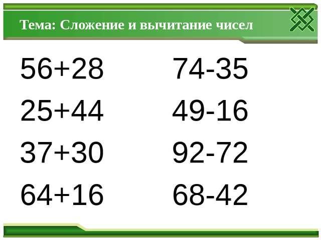 Тема: Сложение и вычитание чисел 56+28 74-35 25+44 49-16 37+30 92-72 64+16 68...