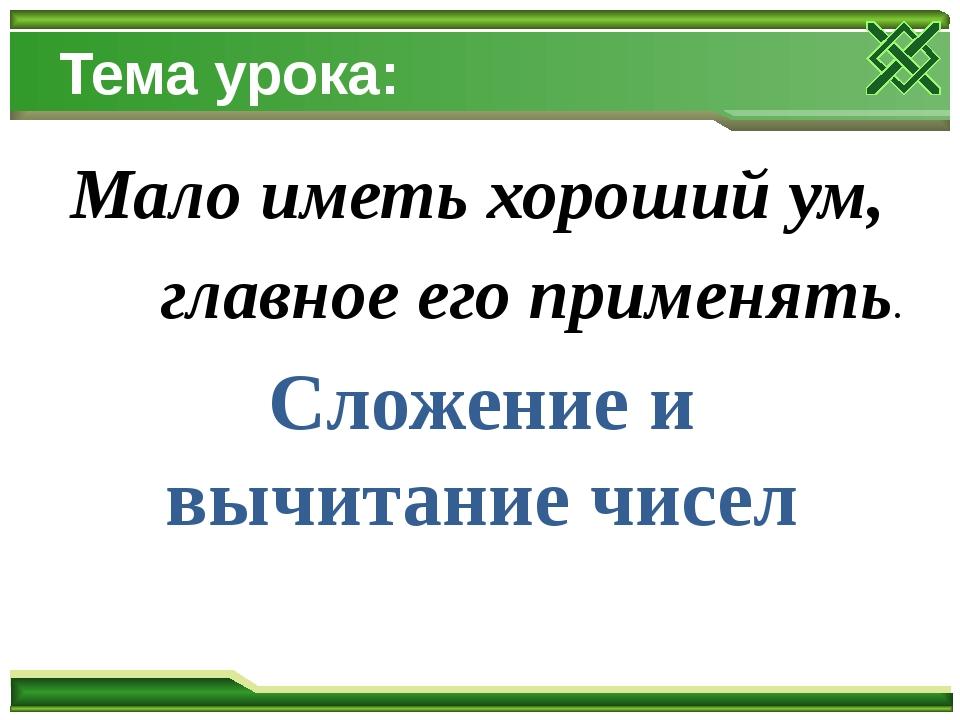 Тема урока: Мало иметь хороший ум, главное его применять. Сложение и вычитани...