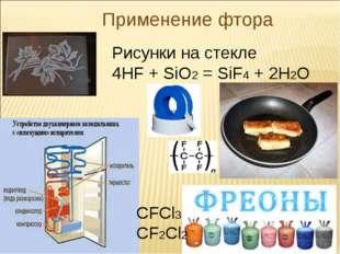 Применение фтора Рисунки на стекле 4HF + SiO2 = SiF4 + 2H2O CFCl3 CF2Cl2 *