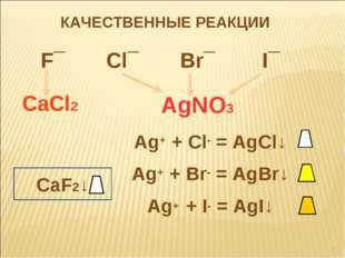 КАЧЕСТВЕННЫЕ РЕАКЦИИ F¯ Cl¯ Br¯ I¯ AgNO3 CaCl2 Ag+ + Cl- = AgCl↓ Ag+ + Br- =