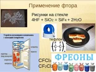 Применение фтора Рисунки на стекле 4HF + SiO2 = SiF4 + 2H2O CFCl3 CF2Cl2 тефл