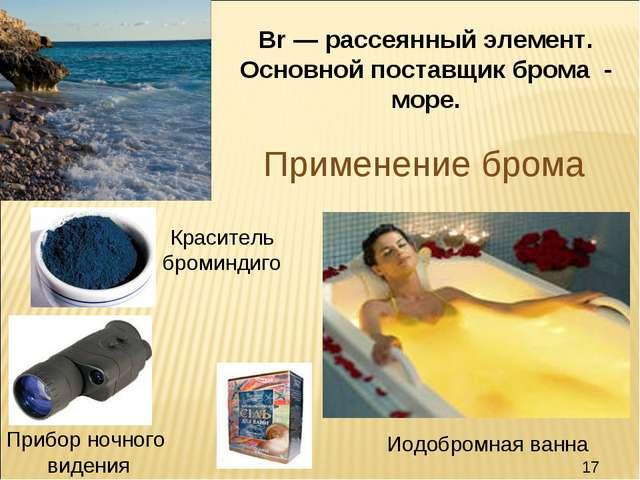 Применение брома Br — рассеянный элемент. Основной поставщик брома - море. Кр...