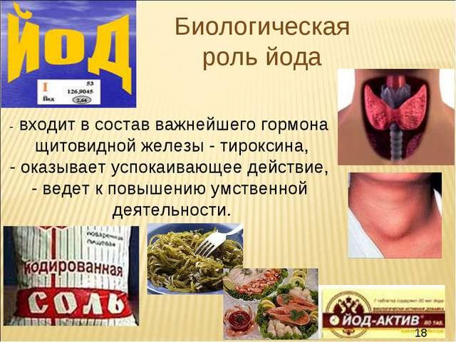 Биологическая роль йода - входит в состав важнейшего гормона щитовидной желез...