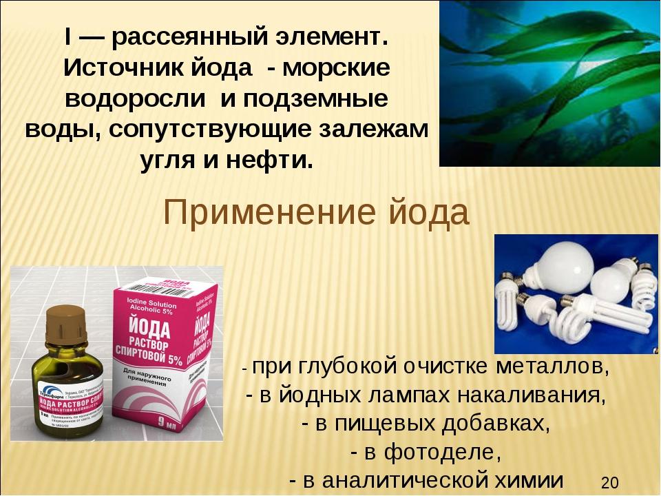 Применение йода I — рассеянный элемент. Источник йода - морские водоросли и п...