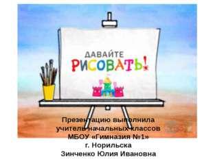 Презентацию выполнила учитель начальных классов МБОУ «Гимназия №1» г. Норильс
