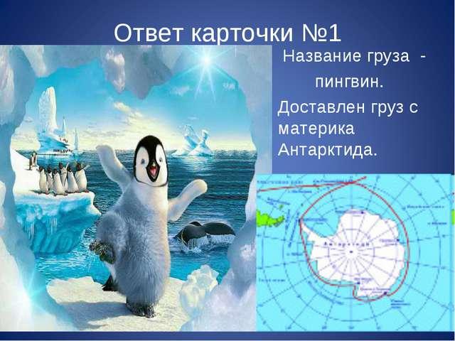 Ответ карточки №1 Название груза - пингвин. Доставлен груз с материка Антаркт...