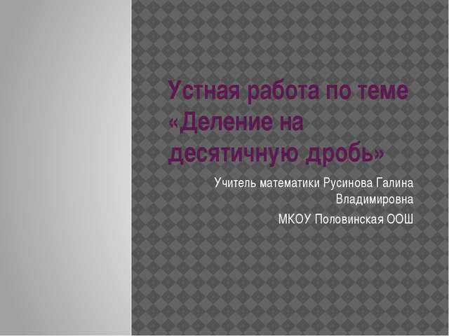 Устная работа по теме «Деление на десятичную дробь» Учитель математики Русино...