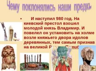 И наступил 980 год. На киевский престол взошел молодой князь Владимир. И пов