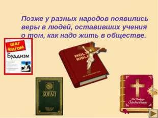 Позже у разных народов появились веры в людей, оставивших учения о том, как н